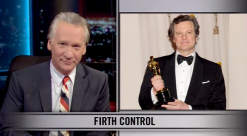 """New rule: Colin Firth has to admit that he's not a human being but a robot designed by women as the perfect man. He's handsome, charming, witty; he's got that accent and a gay best friend. The only way he could be any better is if he ejaculated Haagen Dazs."" - Bill Maher"