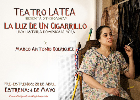 Play: La Luz de un Cigarillo (The Light of a Cigarette) After the massive success of They Call Me La Lupe, the one-woman show starring Dexter's Lauren Velez, Off Broadway's prominent LATEA Theater is proud to present a rare glimpse into the lives of a Dominican-York family.  La Luz de un Cigarrillo, written and directed by award-winning playwright, Marco Antonio Rodriguez, is the first and only play written by a Dominican, starring Dominicans and using the native Dominican and Dominican-York vernacular.  Click on image for more info and to purchase tickets.