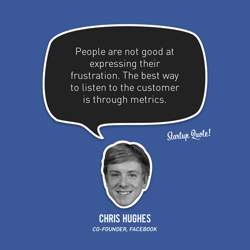 startupquote:  People are not good at expressing their frustration. The best way to listen to the customer is through metrics. - Chris Hughes