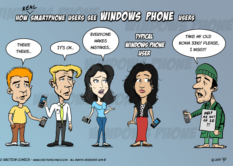 How (Real) Smartphone Users See Windows Phone Users A few months ago I published a cartoon about how iPhone, Android and BlackBerry users see each other, which became viral and still draws a lot of attention across the web. Earlier today a fan posted this post on the C-Section Comics Facebook wall, asking me to include Windows Phone users. Since this was the 1,000th time I got such a request, I went ahead and drew the follow-up cartoon above. @Hansa, I loosely based the Windows Phone user after your Facebook profile pic. Hope that's ok with you, but I really had no other choice - I wanted the cartoon to be authentic and I don't know anyone else who uses Windows Mobile (except this guy who once got it as a gift and now lives in a secluded cave far from civilization). Hope you enjoy it! :-)