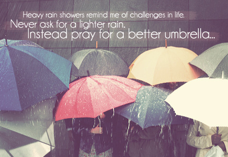 """Heavy rain showers remind me of challenges in life. Never ask for a lighter rain. Instead pray for a better umbrella…"" © Lucky Optimist"