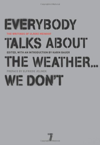 ibirds:  Everybody Talks About the Weather…We Don't: The Writings of Ulrike Meinhof Author:Ulrike Meinhof Publisher: SEVEN STORIES PRESS Publication Date: November 2008 Summary: No other figure embodies revolutionary politics, radical chic, and the promises and failures of the New Left quite like Ulrike Meinhof (1934-76). In the 1960s, she was known in Europe as a journalist and public intellectual, leading an exciting life in Hamburg's high society with her publisher husband and twin daughters. Ten years later, Meinhof gave up her bourgeois existence to form, with Andreas Baader and Gudrun Ensslin, the Red Army Faction (RAF). Also called the Baader-Meinhof Gang, the group was notorious for its politically motivated acts of violence. ISBN:1583228314  gotta read it.