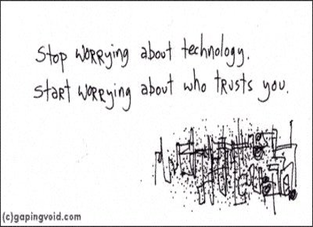 More wisdom, maybe? Do we obsess too much about technology? Human to human is where it is at in my book. Technology is just there to make that better…nothing else. Humans have problems. Humans solve, technology just makes it more efficient, (usually).