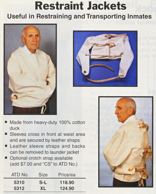 "Restraint Jackets from the Winter 2004 catalog from  ATD-American   Co.:   ""Official     Headquarters For All Of Your  Correctional Needs"". More windows into the world of corrections and  control from this catalog can be found here."