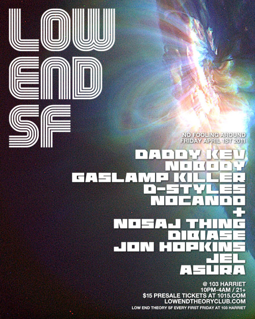 04.01.11 - Low End Theory San  Francisco returns on April 1st (No fooling around here!) with Daddy Kev,  Nobody, Gaslamp Killer, D-Styles, Nocado, Nosaj Thing, Dibiase, Jon  Hopkins, Jel, Asura and more TBA.