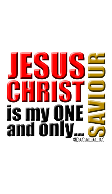 Jesus Christ is my One and only Saviour.