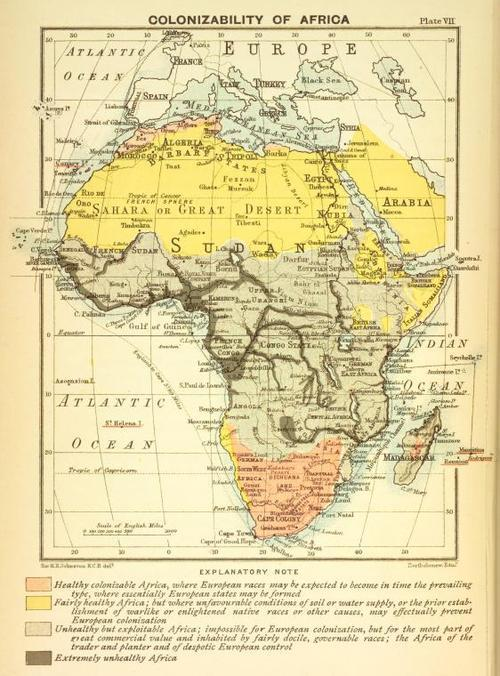 Colonizability of Africa A map by cartographer John George Bartholomew (1860-1920)  The pink: Healthy colonizable Africa, where European races may be expected to become in time the prevailing type, where essentially European states may be formed. The yellow: Fairly healthy Africa: but where unfavourable conditions of soil or water supply, or the prior establishment of warlike or enlightened native races or other causes, may effectually prevent European colonization. The gray: Unhealthy but exploitable Africa: impossible for European colonizaiton but for the most part of the great commercial value and inhabited by fairly docile, governable races; the Africa of the trader and planter and of despotic European control The brown: Extremely unhealthy Africa  via whatfreshhellisthis:cunthorse:jaded16india:hidingincanada:spatiotemporalcookies: