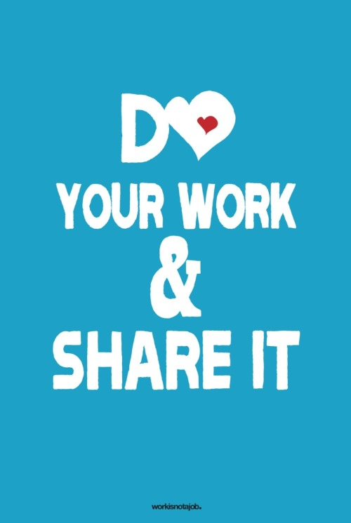 D♥ your work & share it. The world needs your contribution and can't wait to see what you are working on. I'd like to hang this in every office, co-working space, above any desk, school and university.  Get the print HERE.