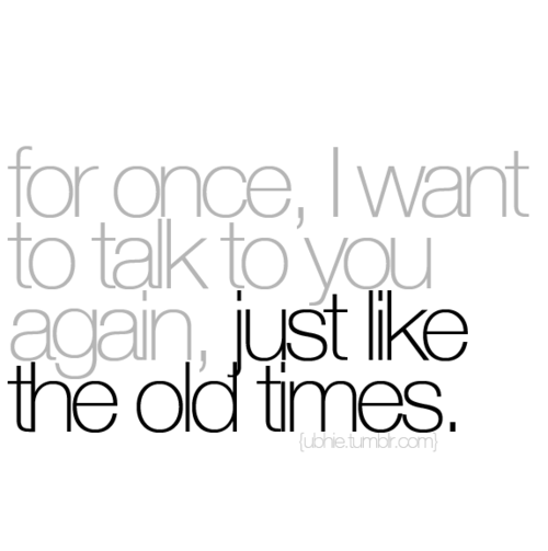 For once, I want to talk to you again, just like the old times.