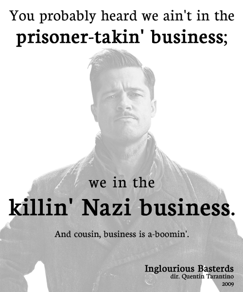 Aldo Raine: You probably heard we ain't in the prisoner-takin' business; we in the killin' Nazi business. And cousin, business is a-boomin'.  Inglourious Basterds Directed by Quentin Tarantino