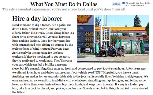 "informate:  ""A Must Do in Dallas: Hire a Day Laborer. You're not a true local until you've done it!"" Are you kidding me D Magazine? Talk about lack of integrity, respect, and values. Please write to a letter to the editor Wick Allison at receptionist@dmagazine.com to tell them TRUE Dallasites don't tolerate this kind of nonsense (the unnecessary classist tone/condescension/INS dig). Or better yet, if you're not from Dallas, tell them how intolerable this makes Dallas look. And please, if you can, reblog. - Christian and Gypsy, Dallas Natives"