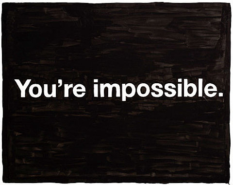 You're impossible.
