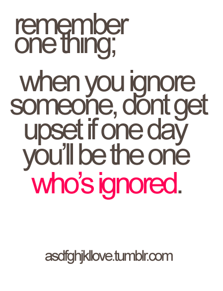 asdfghjkllove:  Remember one thing, when you learn to ignore someone, don't get upset if one day you'll be the one who's ignored.