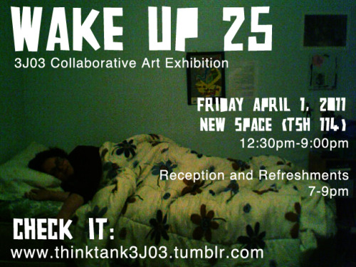 Wake up 25 Collaborative work of the Art 3J03 class  Friday April 1, 2011 12:30-9pm  Reception and Refreshments 7-9pm Togo Salmon Hall room 114 Copy, paste, share share share! And hang tight, there will be additional e-posters and real posters!