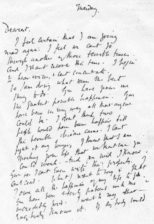 jeesoosusiehan:  awritersruminations:  Virginia Woolf's last letter to her husband, Leonard. It reads:  Tuesday.Dearest,I feel certain that I am going mad again. I feel we can't go through another of those terrible times. And I shan't recover this time. I begin to hear voices, and I can't concentrate. So I am doing what seems the best thing to do. You have given me the greatest possible happiness. You have been in every way all that anyone could be. I don't think two people could have been happier till this terrible disease came. I can't fight any longer. I know that I am spoiling your life, that without me you could work. And you will I know. You see I can't even write this properly. I can't read. What I want to say is I owe all the happiness of my life to you. You have been entirely patient with me and incredibly good. I want to say that - everybody knows it. If anybody could have saved me it would have been you. Everything has gone from me but the certainty of your goodness. I can't go on spoiling your life any longer.I don't think two people could have been happier than we have been. V.