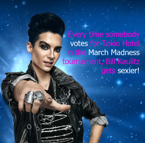 billkaulitzfacts:  http://newsroom.mtv.com/2011/03/28/march-madness-muse-tokio-hotel/ Every time somebody votes for Tokio Hotel in the March Madness tournament, Bill Kaulitz gets even sexier! Oh, and reblogs are nice. :)