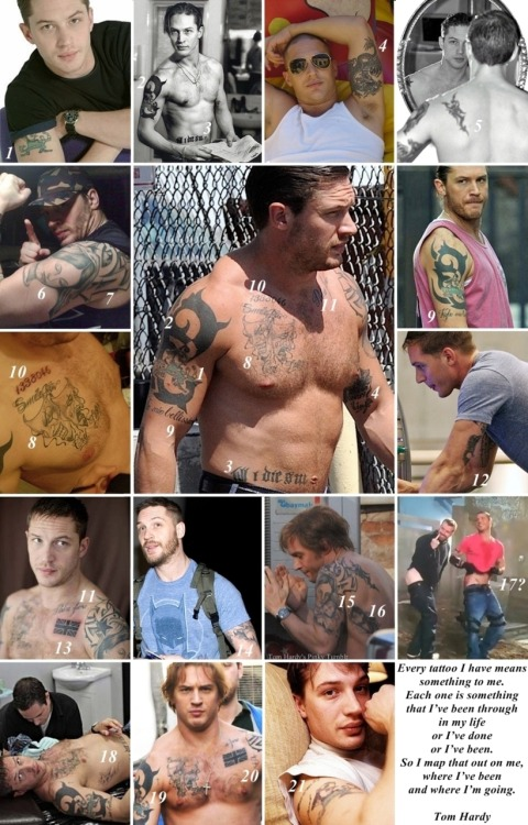 "bohemea:  tomhardyspinky:  Tattoos on Tom Hardy…(1/2) < Meanings of Tom Hardy's Tattoo > 1. A Leprechaun (Tom got this one at 15, an ode to his Irish heritage on his mother's side) 2. some artisan design 3. ""Till I die SW"" (for his ex-wife Sarah Ward) 4. A large dragon (an ode to his now ex-wife Sarah Ward, who was born in the year of the dragon) with ""Lindy King"" (Tom's long time agent. Tom has pormised he'd get a tattoo if Lindy got him into Hollywood) 5. Scorpion 6. The Virgin Mary with a Star (when he found out his then-girlfriend, Rachael Speed was pregnant) 7. Bold arrow (looks like some words) 8. Two Masks with ""Smile Now Cry Later"" 9. ""Figlio mio bellissimo"" (My Beautiful Son) 10. ""1338046"" (in honour of Pnut's father. It's his Marine Corps number) 11. ""Padre Fiero"" (Proud Father) 12. A Feather and ""Skribe"" (an ode to ""The Long Red Road"" and a tribute to his longterm friend Kelly Marcel) 13. The Union Jack 14. London skyline 15. Baby Louis (is also Tom himself ""his own re-birth"", he says) 16. Charlotte (sleeping or floating above a rendering of the London skyline) 17. Not quite sure what it is I just hope it is a tattoo for someone special to him…!  18. No. 18 (I found it here) 19. A tiny Cross 20. S-shape words or some pictograph (?) 21. Covered, so disappeared letters (Sarah Ward?)  STUDY GUIDE"