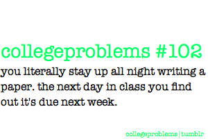 Happens a lot…the staying up all night writing a paper part. Unfortunately, it usually is due the next day.