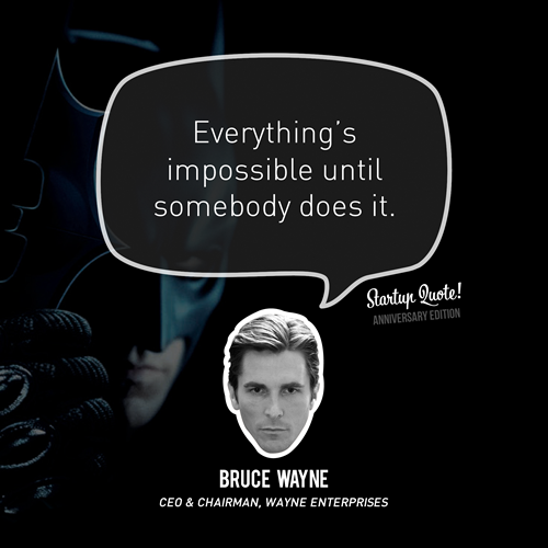 Everything's impossible until somebody does it. - Bruce Wayne (Startup Quote Anniversary Edition 4/5)