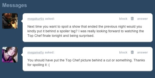 "soupsoup:  popculturebrain:  My spoiler policy for television is after it airs on the west coast it's fair game. The picture went up at 2 am. If you're reading Tumblr or Twitter or Facebook (or any source for current events whether it be sports, news, entertainment, etc), if you're on the Internet in general, you run the risk of spoilers. In this particular case, the winner of a reality show, that to me is like the Oscars or a big game.  With DVR, DVD, and time shifting there's too much grey area regarding the grace period for spoilers. There's no way to please everyone. Is one day enough? Is two days enough? What about someone who was planning to watch it this weekend? Personally, I try to watch things on the same night, but am aware that if I don't, I could see spoilers. It's the individual's responsibility.  Sorry folks, but welcome to 2011. If you don't like spoilers, stay off the Internet.  Granted, but it's important to note that Bravo in Canada (where I and many fine Tumblr users live) won't be airing the finale here for another 3 or 4 weeks because of stupid international broadcast rights, and although I could NEVER wait that long, until this morning I wasn't able to find a torrent link for the finale. I mean, I knew last night who won thanks to the aforementioned ""it's aired on the West Coast now"" internet spoilage, and obviously I have to be okay with that, but it would be nice to see a little compassion for those of us that are geographically unable to watch some American shows as they air and have to frantically hunt around on The Pirate Bay as soon as we crack our laptops in the morning."