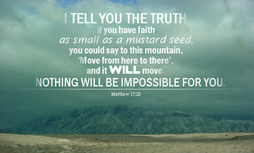 Scripture  I tell you the truth if you have faith as small as a mustard seed, you could say to this mountain, 'Move from here to there', and it WILL move. Nothing will be impossible for you.+Matthew 17:20