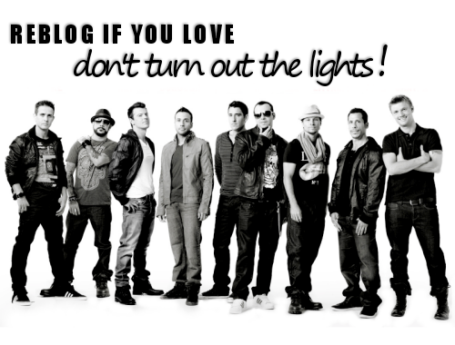 http://bit.ly/gzFjif Don't Turn Out The Lights NKOTBSB  Joey: Don't turn off the lights now!Don't turn off the lights now! Donnie: N K O T B S B Baby Jordan: I know we haven't been getting along, long at allI don't think that it's time.AJ: You and I can give inJust call, call it offI don't wanna say goodbyeJoey: Cause just when I think we're throughJoey and Brian: The memories come flooding backHowie: It's like instantly I love you like thatBrian: I was on fire for youBrian and Howie: We could get it back againBrian: If you don't say it's the end, the end Chorus:So don't turn out the lights now, lights now, lights nowCause in a minute we'll be feeling like never beforeWe'll light up the night now, night now,Right nowI'll be whatever you need and moreSo don't turn out the lights nowDon't turn out the lights now Jordan: I'mma give you a minute to clear, clear your headTake the rest of the night, yeahDonnie: Take your timeNick: You're gonna see that it's empty without me in your bedBaby, you'll change your mindBrian: Cause just when I think we're throughThe memories come flooding backAnd instantly you love me like that/right back?Joey: I still got this fire for you, we can get it back again.If you don't say it's the end, the end Chorus:So don't turn out the lights now, lights now, lights nowCause in a minute we'll be feeling like never beforeWe'll light up the night now, night now,Right nowI'll be whatever you need and moreSo don't turn out the lights nowDon't turn out the lights now Howie: We're down to the wireDonnie whisper: Let's get high girlHowie: We gotta let go and take a chanceDonnie: Don't be afraidHowie: I'll take it higherDonnie: Let us take you higherNick: Till the end, till the end, till the end YEAH! Yeah Donnie: N K O T B S B BabyHey! So don't turn out the lights now, lights now, lights nowCause in a minute we'll be feeling like never beforeWe'll light up the night now, night now,Right nowI'll be whatever you need and moreSo don't turn out the lights now, lights now, lights nowCause in a minute we'll be feeling like never beforeWe'll light up the night now, night now,Right nowI'll be whatever you need and moreSo don't turn out the lights nowSo don't turn out the lights nowDon't turn out the lights nowSo don't turn out the lights nowDon't turn out the lights now Nick: Gonna bring it down  <= I like it.. Yes, I mean, is better than I expected :)