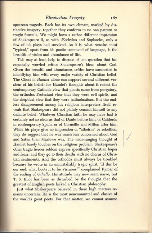 "Pg. 167 of David Markson's copy of The Spirit of Tragedy by Herbert J. Muller:      On which Markson placed a line and a check in the margin next to this observation (anent Shakespeare):     ""While his plays give no impression of 'atheism' or rebellion, they do suggest that he was much less concerned about God and Satan than Marlowe was. The wide-ranging thought of Hamlet barely touches on the religious problem."" —-      In his novel Vanishing Point, Markson wrote the following:     ""One's delayed awareness that in Hamlet, Claudius prays. Or attempts to. And that Hamlet never does."" (Pg. 49).       It is admittedly quite curious—and to me exciting—that Shakespeare's tragic heroes, according to Herbert J. Muller in the above scan, ""seldom express specifically Christian hopes and fears, and they go to their deaths with no chorus of Christian sentiments.""    Of course, while I find comfort in Shakespeare's seeming areligiousness, others find it troublesome:     ""T. S. Eliot has been as disturbed by the thought that the greatest of English poets lacked a Christian philosophy.""     According to the above scan.      ""The Reverend Eliot, Pound at times called him.""     Says pg. 110 of Markson's Vanishing Point."