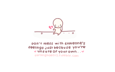 Don't mess with someone's feelings just because you're unsure of your own… </3