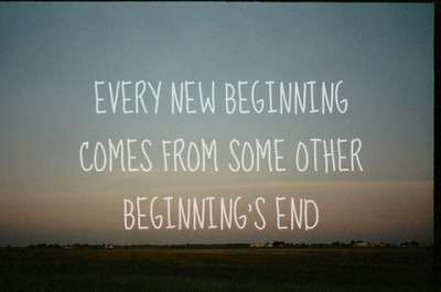 """Every new beginning comes from some other beginning's end"""