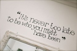 """It's never too late to be who you might have been."""