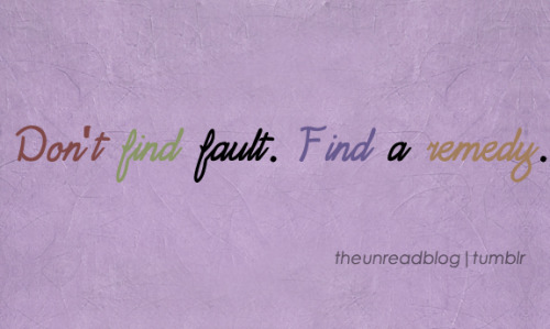 Don't find fault. Find a remedy.