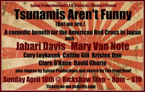 Upcoming Event: 4/10/2011 ~ Tsunamis Aren't Funny (But We Are) @ The Rickshaw Stop. [Japan benefit show]. 8 PM. $10. Featuring Jabari Davis, Mary Van Note, Caitlin Gill, Kristee Ono, Cory Loykasek, David Gborie, Clare O'Kane, Sylvan Improv and The Front Row. Tickets: Here. [Deep, rich line-up for a beautiful cause.]