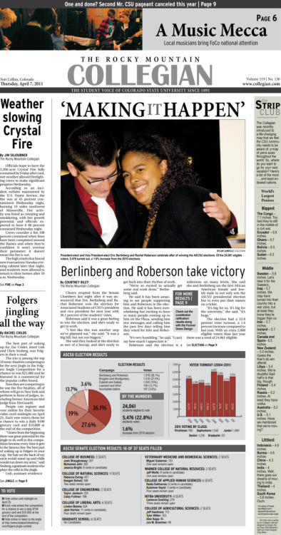 Thursday, April 7, 2011. The Rocky   Mountain Collegian front page PDF. Page designed by Chief Designer Greg Mees. Today's Top Stories: 1. 'Making It Happen' Berlinberg and Roberson take victory 2. Weather slowing Crystal Fire 3. Folgers jingling all the way