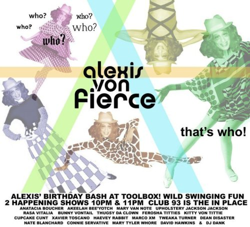 Tonight: Alexis Von Fierce Birthday Bash @ Club 93. 93 9th St. SF. Two Shows: 10 & 11 PM. Featuring Mary Van Note, Kittie Von Tittie, David Hawkins. Nate Blanchard and slew of drag/burlesque performers.   [Happy Birthday Alexis]