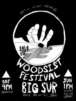 Woodsist Festival in Big Sur line-up — tickets on sale today (4/8) at noon. Six San Francisco bands are on this year's roster. Make sure to buy your tickets soon. This weekend Summer fest in Big Sur is a memorable one. Read about last year's fest here. - Pedro From FolkYEAH!:  Woodsist Festival Night #1 :::  Saturday Night, July 30, 2011 9PM - 12:30AM @ FernwoodNODZZZART MUSEUMSDUCKTAILSWOODS/FRESH & ONLYS BIG BAND Woodsist Festival Day #2 ::: SUN JULY 31 @ HENRY MILLER LIBRARY gates at 1pm- live music from 2pm - 10:30pm outdoorsREAL ESTATETHEE OH SEESFRESH & ONLYSWOODSSIC ALPSSUN ARAWWHITE FENCE  Tickets on sale at here: http://www.folkyeah.com/ Suggested lodging and camping options:http://www.fernwoodbigsur.com/ http://www.bigsurcalifornia.org/camping.html  http://www.bigsurlodge.com/  http://www.glenoaksbigsur.com/  http://www.bigsurriverinn.com/