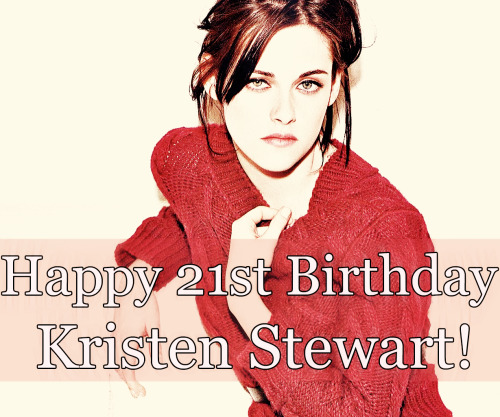 robandkristen:  Happy 21st Birthday Kristen Stewart! I admire your strength and honesty everyday, never change, and have a lot of alcohol for me because you are now legal. I hope you have a birthday party somewhere very public so we get new candids of you quiet so you can enjoy yourself. Stay beautiful and continue to do what you love!