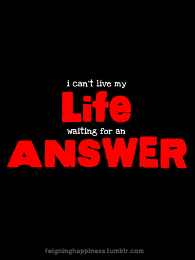 i can't live my life waiting for an answer.