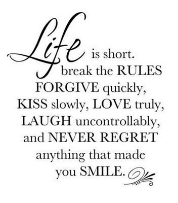 LIFE is short.  break the RULES  FORGIVE quickly,  KISS slowly, LOVE truly,  LAUGH uncontrollably,  and NEVER REGRET  anything that made you SMILE. :) *copied*