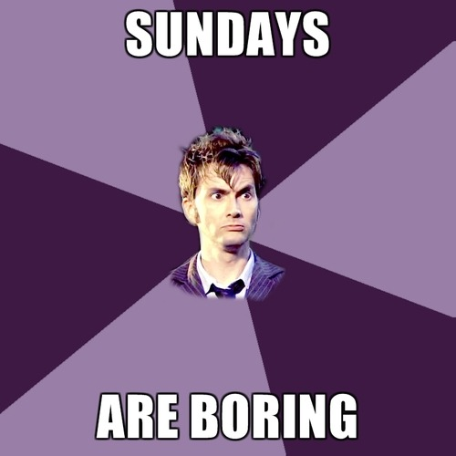 The Doctor: I never land on Sundays. Sundays are boring.