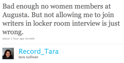 "thepoliticalpartygirl:  @Record_Tara Female reporters not allowed in the locker room at Augusta. How can the PGA hold a tournament - one of the most important tournaments in the PGA Tour - at a blatantly sexist course? Millions and millions of dollars pour into Augusta's coffers while it continues to discriminate against women.  Last year, after the Tiger Woods sex scandal, Augusta National chairman Billy Payne said of Tiger, ""It is simply not the degree of his conduct that is so egregious here. It is the fact that he disappointed all of us, and more importantly, our kids and our grandkids. Our hero did not live up to the expectations of the role model we saw for our children."" Well, Billy, I would say that you and every member of your organization continually disappoints your granddaughters (and grandsons) with your blatant misogyny."