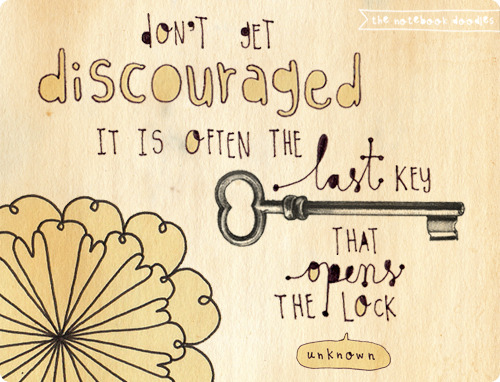 Don't get discouraged. It is often the last key that opens the lock.