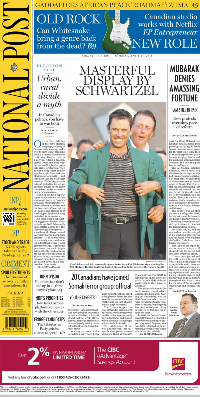 National Post front page for April 11, 2011 Urban, rural divide a myth Masterful display by Scwartzel 20 Canadians have joined Somali terror group: official Mubarak denies amassing fortune