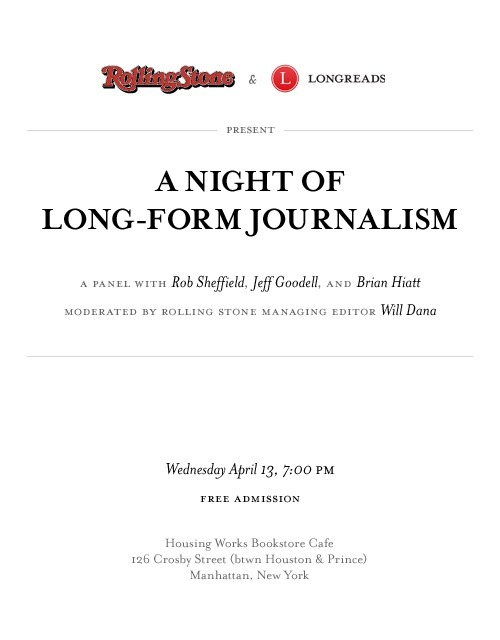 If you're in NYC, please come to our Night of Long-Form Journalism panel Wednesday at 7 p.m. at Housing Works, which we're presenting in conjunction with Longreads. To get you ready for the panel, we've collected a couple great stories from each of the three panelists: Jeff Goodell, Brian Hiatt and Rob Sheffield.  Jeff Goodell: The Dark Lord of Coal Country, Nov. 29, 2010: The Rolling Stone investigation that forced the resignation of Don Blankenship, the coal industry's dirtiest CEO As the World Burns, Jan. 6, 2010: How Big Oil and Big Coal mounted one of the most agressive lobbying campaigns in history to block progress on global warming Brian Hiatt:  Billy Corgan, Rock God Interrupted, Jan. 3, 2011: The infinite sadness and unlikely redemption of the last Pumpkin standing Lady Gaga, New York Doll, June 11, 2009: Gaga worships Warhol. Kisses girls (for real). And she's the biggest new pop star of 2009 Rob Sheffield: Rocklahoma: Still Hair Metal After All These Years, Dec. 27, 2007: Welcome to the festival where Eighties hair bands and those who love them gather to headbang and ponder the passage of time Britney Spears, Oops!…I Did It Again, album review