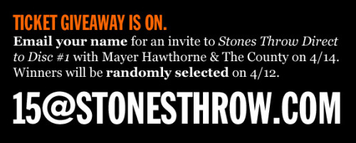 Stones Throw Direct-to-Disc #1 Ticket giveaway is on. Email your name to 15@stonesthrow.com Stones Throw Direct-to-Disc #1 will take place just before Coachella  weekend, Thursday, April 14, with headliner Mayer Hawthorne & The  County. Opening will be jazz group Rick (featuring Sam Gendel of Teen  Inc) with Stones Throw founder Peanut Butter Wolf DJing between sets. Tickets will not be available to the general public, but 100 people will  be invited to each show, including free tickets given away on Stones  Throw's website, Twitter and Facebook pages in April. Winners will be randomly selected on 4/12.