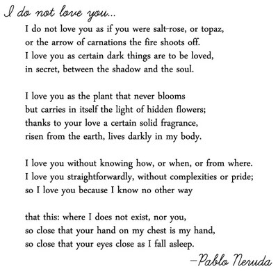 "Sonnet XVII by Pablo Neruda  ""so I love you because I know no other way"""