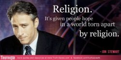 Religion. It's given people hope in a world torn apart by religion. -Jon Stewart (via Tru Dat)