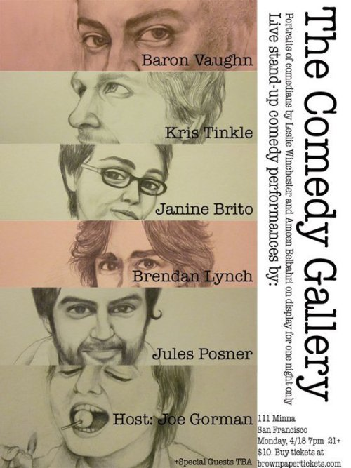 Upcoming Show ~ 4/18/2011 : Comedy Gallery @ 111 Minna St. San Francisco. 7 PM. 21+. $10. Featuring Baron Vaughn, Kris Tinkle, Janine Brito, Brendan Lynch, Jules Posner and host Joe Gorman. Surrounded by the work of Ameen Belbahri and Leslie Winchester  [Pumped to the Max].