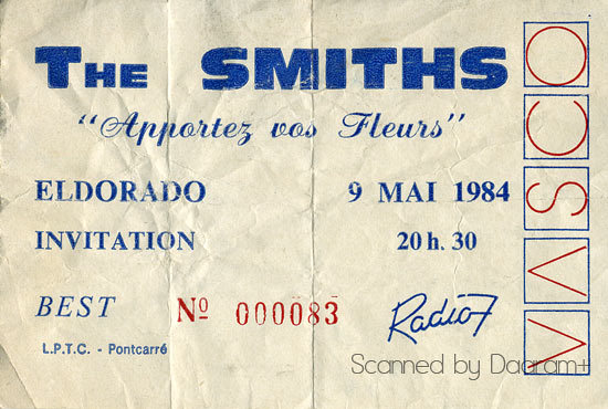 "Scan of my ticket for The Smiths live concert at the Eldorado in Paris, France on May 9th 1984. It's writing on the top:""Apportez vos fleurs // Bring your flowers"". At the time I was only knowing the song:""This charming man"" and I was mad about it.  It was my very first concert and it was an amazing one, probably the most impressive I've never seen…I was 19."