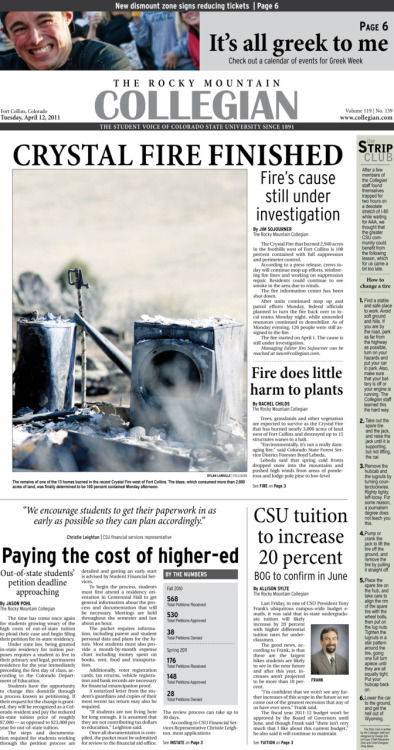 Tuesday, April 12, 2011. The Rocky    Mountain Collegian front page PDF. Page designed by Chief Designer Greg Mees. Today's Top Stories: 1. Crystal Fire Finished: Fire's cause still under investigation 2. Fire does little harm to plants 3. Paying the cost of higher-ed 4. CSU tuition to increase 20 percent