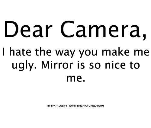justthewayidream:  Dear Camera.  bitaww noh? :(